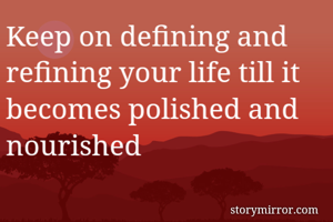 Keep on defining and refining your life till it becomes polished and nourished