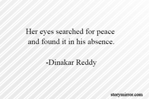 Her eyes searched for peace  and found it in his absence.  -Dinakar Reddy