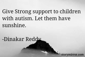Give Strong support to children with autism. Let them have sunshine.  -Dinakar Reddy