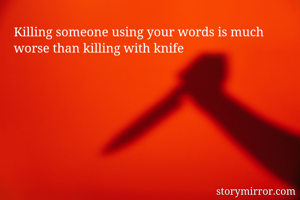 Killing someone using your words is much worse than killing with knife
