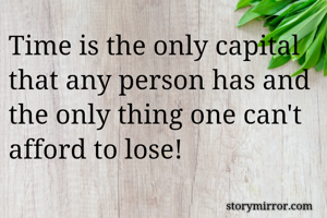 Time is the only capital that any person has and the only thing one can't afford to lose!