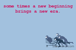 some times a new beginning brings a new era.