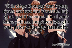 """""""It is often thought that trying times can test one's mettle. But, what qualities come out of your inner self has long been lying in wait prior to the day fate set its date."""""""