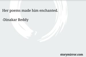 Her poems made him enchanted.  -Dinakar Reddy