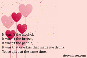 It wasn't the alcohol, It wasn't the breeze, It wasn't the people, It was that one kiss that made me drunk, Yet so alive at the same time.