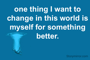 one thing I want to change in this world is myself for something better.