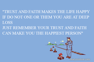 """""""TRUST AND FAITH MAKES THE LIFE HAPPY IF DO NOT ONE OR THEM YOU ARE AT DEEP LOSS JUST REMEMBER YOUR TRUST AND FAITH CAN MAKE YOU THE HAPPIEST PERSON"""""""