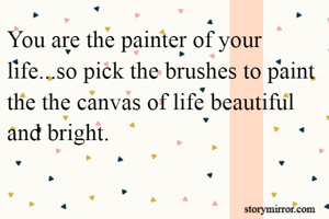 You are the painter of your life...so pick the brushes to paint the the canvas of life beautiful and bright.