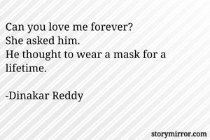 Can you love me forever? She asked him. He thought to wear a mask for a lifetime.  -Dinakar Reddy