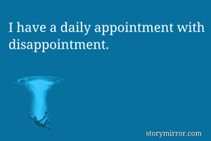 I have a daily appointment with disappointment.