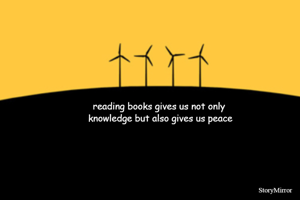 reading books gives us not only  knowledge but also gives us peace