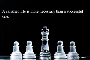 A satisfied life is more necessary than a successful one.