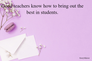 Good teachers know how to bring out the best in students.