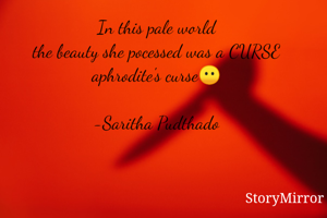 In this pale world the beauty she pocessed was a CURSE aphrodite's curse😶  -Saritha Pudthado