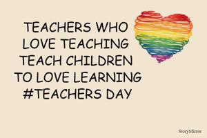 TEACHERS WHO LOVE TEACHING TEACH CHILDREN TO LOVE LEARNING #TEACHERS DAY