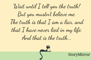 Wait until I tell you the truth! But you mustn't believe me. The truth is that I am a liar, and that I have never lied in my life. And that is the truth...