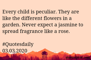 Every child is peculiar. They are like the different flowers in a garden. Never expect a jasmine to spread fragrance like a rose.  #Quotesdaily 03.03.2020