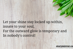 Let your shine stay locked up within, innate to your soul, For the outward glow is temporary and  In nobody's control!