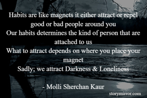 Habits are like magnets it either attract or repel good or bad people around you Our habits determines the kind of person that are attached to us What to attract depends on where you place your magnet Sadly; we attract Darkness & Loneliness  - Molli Sherchan Kaur