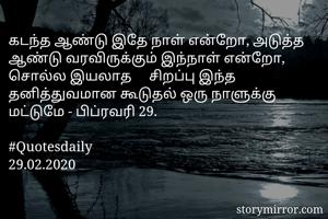 கடந்த ஆண்டு இதே நாள் என்றோ, அடுத்த ஆண்டு வரவிருக்கும் இந்நாள் என்றோ, சொல்ல இயலாத     சிறப்பு இந்த தனித்துவமான கூடுதல் ஒரு நாளுக்கு மட்டுமே - பிப்ரவரி 29.  #Quotesdaily 29.02.2020