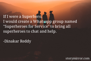 """If I were a Superhero, I would create a Whatsapp group named """"Superheroes for Service"""" to bring all superheroes to chat and help.  -Dinakar Reddy"""