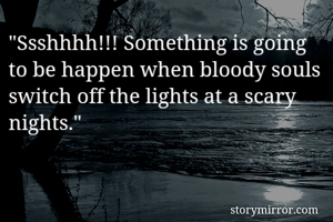 """""""Ssshhhh!!! Something is going to be happen when bloody souls switch off the lights at a scary nights."""""""