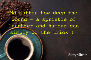 No matter how deep the wound - a sprinkle of laughter and humour can simply do the trick !