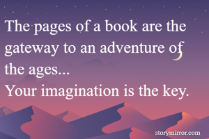 The pages of a book are the gateway to an adventure of the ages... Your imagination is the key.