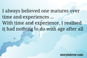 I always believed one matures over time and experiences ... With time and experience, I realised it had nothing to do with age after all