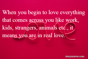 When you begin to love everything that comes across you like work, kids, strangers, animals etc., it means you are in real love.