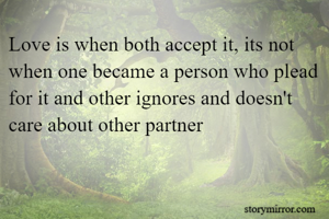 Love is when both accept it, its not when one became a person who plead for it and other ignores and doesn't care about other partner