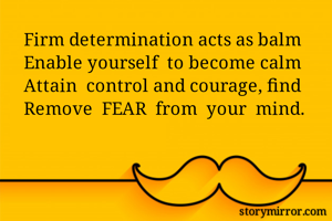 Firm determination acts as balm Enable yourself  to become calm Attain  control and courage, find Remove  FEAR  from  your  mind.
