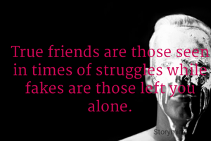 True friends are those seen in times of struggles while fakes are those left you alone.