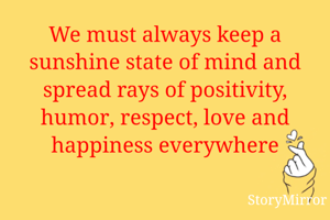 We must always keep a sunshine state of mind and spread rays of positivity, humor, respect, love and happiness everywhere