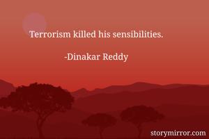 Terrorism killed his sensibilities.  -Dinakar Reddy