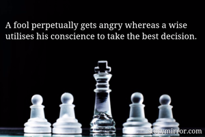 A fool perpetually gets angry whereas a wise utilises his conscience to take the best decision.