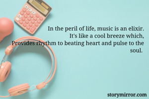 In the peril of life, music is an elixir. It's like a cool breeze which, Provides rhythm to beating heart and pulse to the soul.