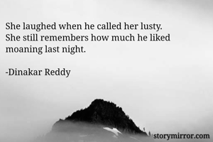 She laughed when he called her lusty. She still remembers how much he liked moaning last night.  -Dinakar Reddy