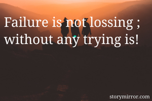 Failure is not lossing ; without any trying is!