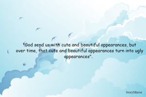 """""""God send us with cute and beautiful appearances, but   over time, that cute and beautiful appearances turn into ugly appearances""""."""