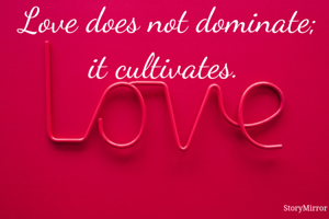 Love does not dominate; it cultivates.