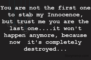 You are not the first one to stab my Innocence, but trust me you are the last one....it won't happen anymore, because now  it's completely destroyed...