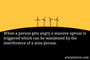 When a person gets angry a massive uproar is triggered which can be minimised by the interference of a wise person.