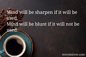 Mind will be sharpen if it will be used, Mind will be blunt if it will not be used.