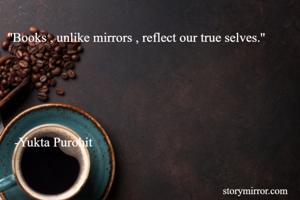 ''Books , unlike mirrors , reflect our true selves.''                                                                                             -Yukta Purohit