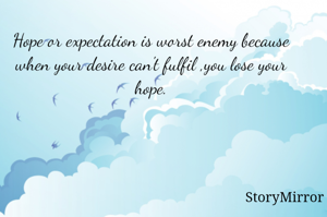 Hope or expectation is worst enemy because when your desire can't fulfil ,you lose your hope.