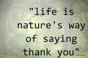 """""""life is nature's way of saying thank you"""""""