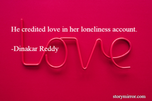 He credited love in her loneliness account.  -Dinakar Reddy