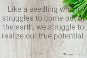 Like a seedling which struggles to come out of the earth, we struggle to realize our true potential.
