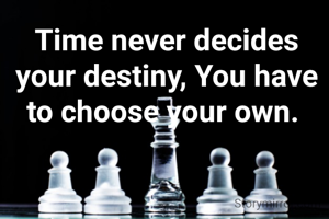 Time never decides your destiny, You have to choose your own.